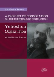 A Prophet of Consolation on the Threshold of Destruction: Yehoshua Ozjasz Thon, an Intellectual Port, Shoshana Ronen